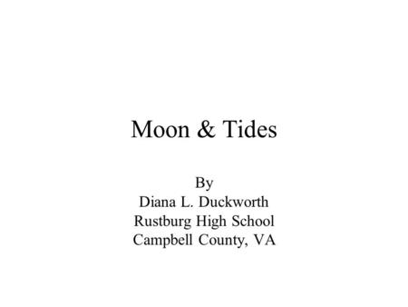 Moon & Tides By Diana L. Duckworth Rustburg High School Campbell County, VA.
