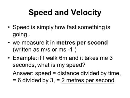 Speed and Velocity Speed is simply how fast something is going. we measure it in metres per second (written as m/s or ms -1 ) Example: if I walk 6m and.