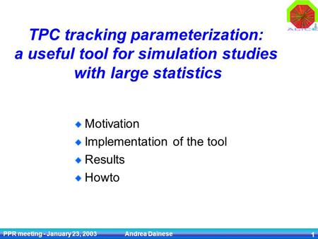 PPR meeting - January 23, 2003 Andrea Dainese 1 TPC tracking parameterization: a useful tool for simulation studies with large statistics Motivation Implementation.