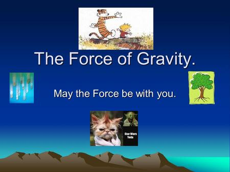 The Force of Gravity. May the Force be with you..