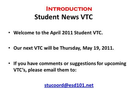 Introduction Student News VTC Welcome to the April 2011 Student VTC. Our next VTC will be Thursday, May 19, 2011. If you have comments or suggestions for.