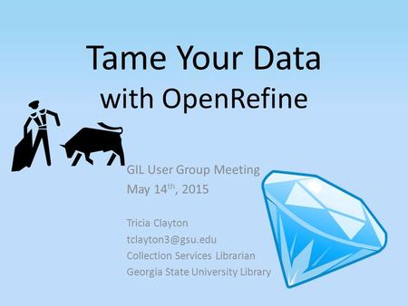 Tame Your Data with OpenRefine GIL User Group Meeting May 14 th, 2015 Tricia Clayton Collection Services Librarian Georgia State University.