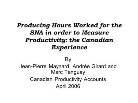 Producing Hours Worked for the SNA in order to Measure Productivity: the Canadian Experience By Jean-Pierre Maynard, Andrée Girard and Marc Tanguay Canadian.