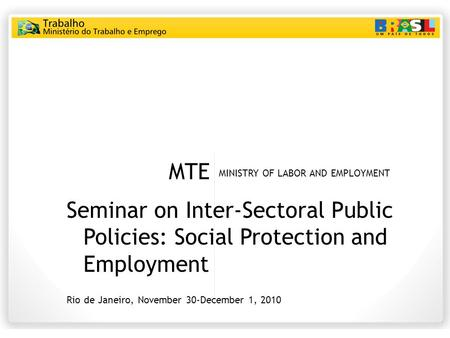 MTE MINISTRY OF LABOR AND EMPLOYMENT Seminar on Inter-Sectoral Public Policies: Social Protection and Employment Rio de Janeiro, November 30-December 1,
