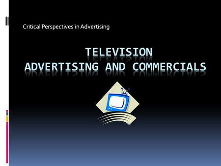 Critical Perspectives in Advertising. TV Commercials-the basics  They are produced and aired by how long they are: normally 15, 30 and 60 seconds  Airtime.
