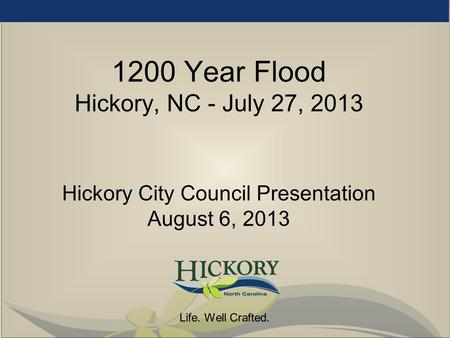 Life. Well Crafted. 1200 Year Flood Hickory, NC - July 27, 2013 Hickory City Council Presentation August 6, 2013.