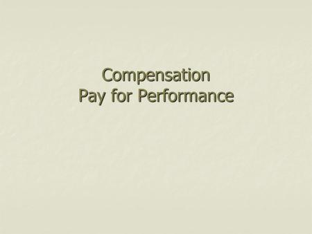 Compensation Pay for Performance. Key Topics – Pay for Performance Merit pay and motivation Merit pay and motivation Types of incentive plans Types of.