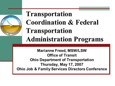 Transportation Coordination & Federal Transportation Administration Programs Marianne Freed, MSW/LSW Office of Transit Ohio Department of Transportation.