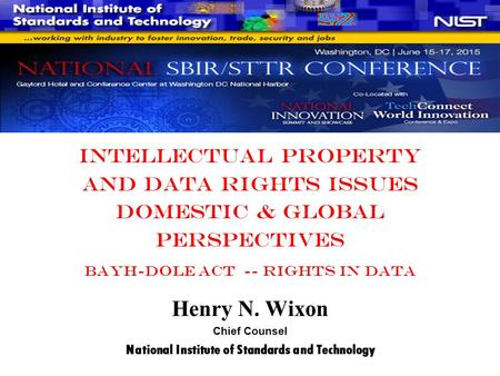 Intellectual Property And Data Rights Issues Domestic & Global Perspectives Bayh-Dole act -- rights in data Henry N. Wixon Chief Counsel National Institute.