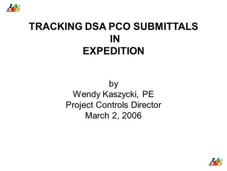 TRACKING DSA PCO SUBMITTALS IN EXPEDITION by Wendy Kaszycki, PE Project Controls Director March 2, 2006.