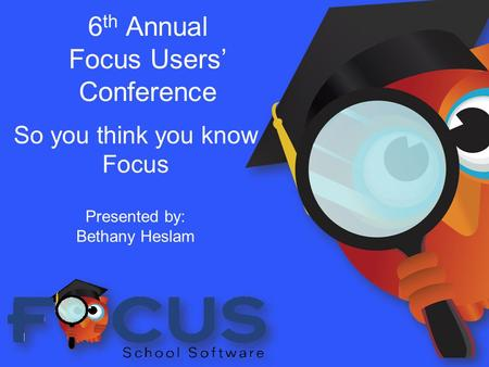 6 th Annual Focus Users' Conference So you think you know Focus Presented by: Bethany Heslam.