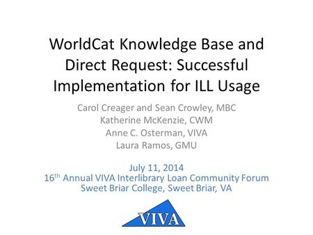 WorldCat Knowledge Base and Direct Request: Successful Implementation for ILL Usage Carol Creager and Sean Crowley, MBC Katherine McKenzie, CWM Anne C.