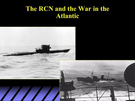 The RCN and the War in the Atlantic. RCN: established in 1910 u --pre-war role: fisheries and coastal surveillance u --limited size due to inter-service.