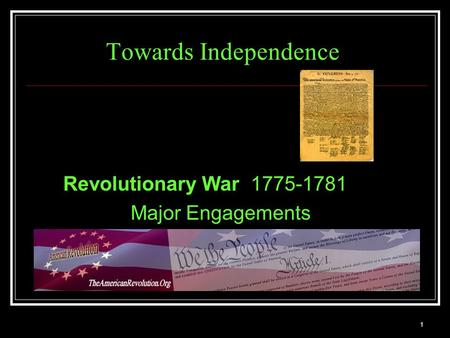 1 Towards Independence Revolutionary War 1775-1781 Major Engagements.
