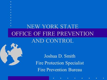 NEW YORK STATE OFFICE OF FIRE PREVENTION AND CONTROL Joshua D. Smith Fire Protection Specialist Fire Prevention Bureau.