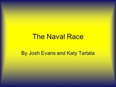 The Naval Race By Josh Evans and Katy Tartala. Thriller Kaiser pushes for a greater navy which helps to isolate Britain, unintentionally, and helps to.