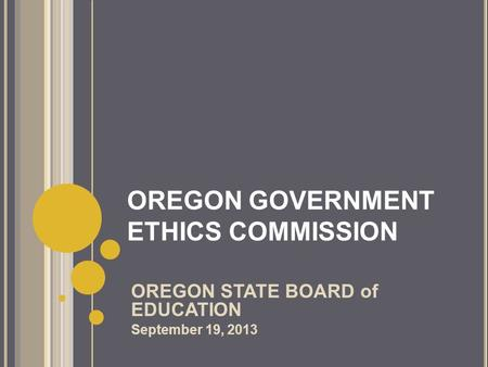 OREGON GOVERNMENT ETHICS COMMISSION OREGON STATE BOARD of EDUCATION September 19, 2013.