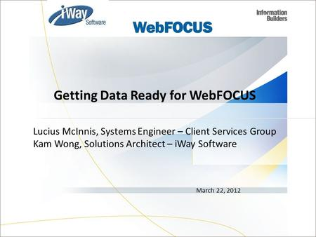 Lucius McInnis, Systems Engineer – Client Services Group Kam Wong, Solutions Architect – iWay Software March 22, 2012 Getting Data Ready for WebFOCUS 1.