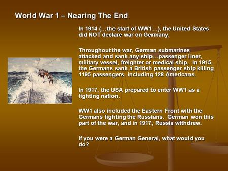 World War 1 – Nearing The End In 1914 (…the start of WW1…), the United States did NOT declare war on Germany. Throughout the war, German submarines attacked.