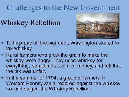 Whiskey Rebellion To help pay off the war debt, Washington started to tax whiskey. Rural farmers who grew the grain to make the whiskey were angry. They.