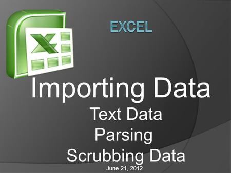 Importing Data Text Data Parsing Scrubbing Data June 21, 2012.