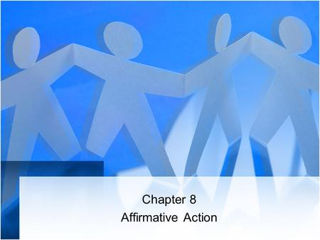 Chapter 8 Affirmative Action. Affirmative Action Myths 1.Affirmative action requires employers to remove qualified whites and males from their jobs and.