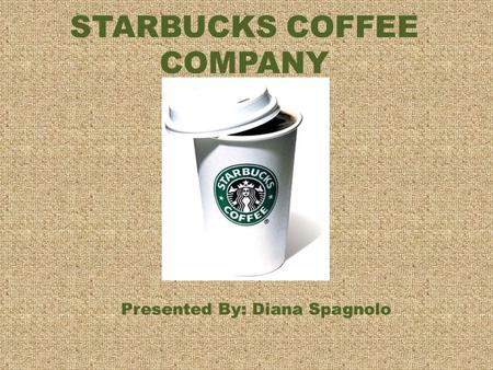 STARBUCKS COFFEE COMPANY Presented By: Diana Spagnolo.