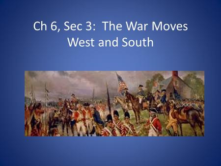 Ch 6, Sec 3: The War Moves West and South. Native Americans Fight In The War Sided with British-seen as less of a threat than the colonists Fought on.
