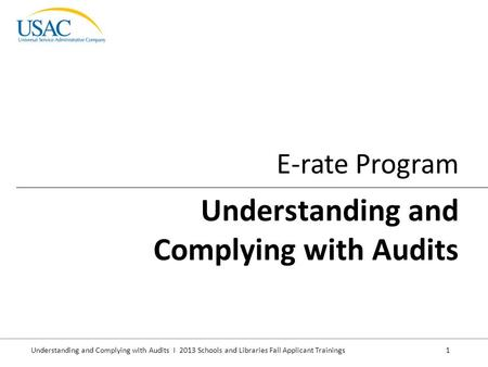 Understanding and Complying with Audits I 2013 Schools and Libraries Fall Applicant Trainings 1 E-rate Program Understanding and Complying with Audits.