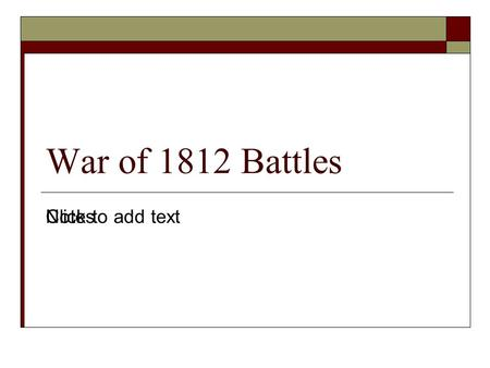 Click to add text War of 1812 Battles Notes. Lesson Essential Questions  Where did much of the fighting take place during the War of 1812?  How were.