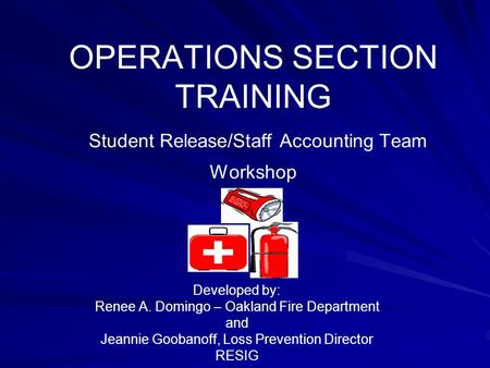OPERATIONS SECTION TRAINING Student Release/Staff Accounting Team Workshop Developed by: Renee A. Domingo – Oakland Fire Department and Jeannie Goobanoff,