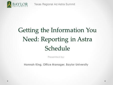 Texas Regional Ad Astra Summit Getting the Information You Need: Reporting in Astra Schedule Presented by: Hannah King, Office Manager, Baylor University.