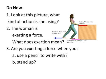 Do Now- 1. Look at this picture, what kind of action is she using? 2. The woman is exerting a force. What does exertion mean? 3. Are you exerting a force.