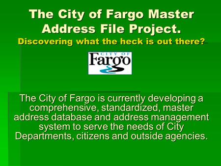 The City of Fargo Master Address File Project. Discovering what the heck is out there? The City of Fargo is currently developing a comprehensive, standardized,