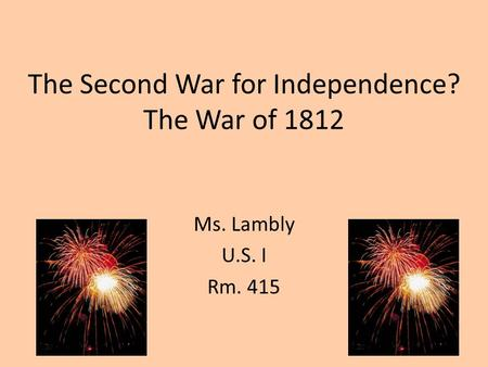 The Second War for Independence? The War of 1812 Ms. Lambly U.S. I Rm. 415.