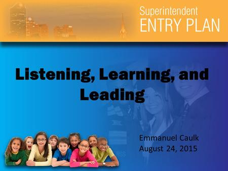 Listening, Learning, and Leading Emmanuel Caulk August 24, 2015.
