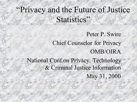 """Privacy and the Future of Justice Statistics"" Peter P. Swire Chief Counselor for Privacy OMB/OIRA National Conf.on Privacy, Technology & Criminal Justice."