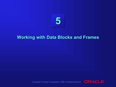 Copyright Ó Oracle Corporation, 1999. All rights reserved. 55 Working with Data Blocks and Frames.