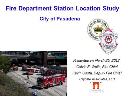 Fire Department Station Location Study Presented on March 26, 2012 City of Pasadena Calvin E. Wells, Fire Chief Kevin Costa, Deputy Fire Chief Citygate.