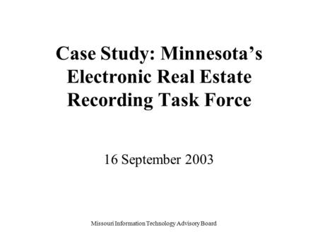 Missouri Information Technology Advisory Board Case Study: Minnesota's Electronic Real Estate Recording Task Force 16 September 2003.
