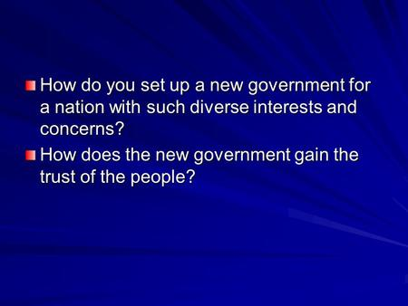 How do you set up a new government for a nation with such diverse interests and concerns? How does the new government gain the trust of the people?