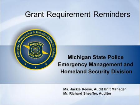 Grant Requirement Reminders Michigan State Police Emergency Management and Homeland Security Division Ms. Jackie Reese, Audit Unit Manager Mr. Richard.