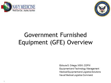 Government Furnished Equipment (GFE) Overview Edlouie S. Ortega, MSM, CDFM Equipment and Technology Management Medical Equipment and Logistics Solutions.