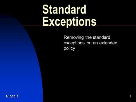 9/10/20151 Standard Exceptions Removing the standard exceptions on an extended policy.