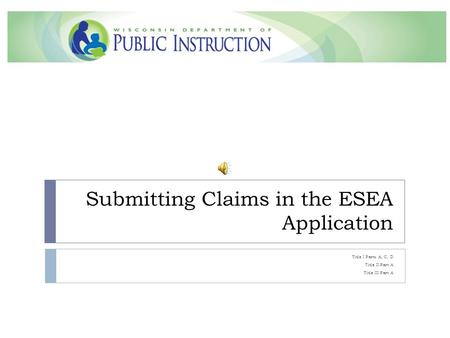 Submitting Claims in the ESEA Application Title I Parts A, C, D Title II Part A Title III Part A.