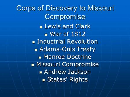 Corps of Discovery to Missouri Compromise Lewis and Clark Lewis and Clark War of 1812 War of 1812 Industrial Revolution Industrial Revolution Adams-Onis.