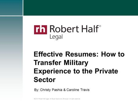© 2013 Robert Half Legal. An Equal Opportunity Employer. All rights reserved. Effective Resumes: How to Transfer Military Experience to the Private Sector.