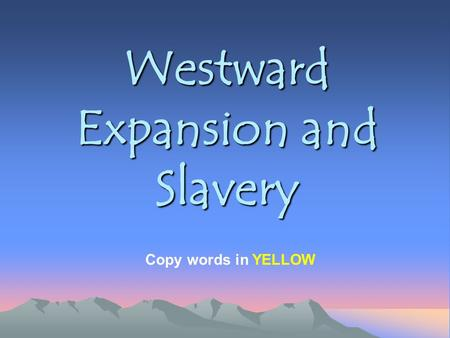 Westward Expansion and Slavery Copy words in YELLOW.