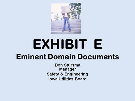 EXHIBIT E Eminent Domain Documents Don Stursma Manager Safety & Engineering Iowa Utilities Board.