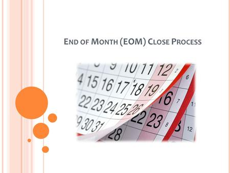 E ND OF M ONTH (EOM) C LOSE P ROCESS. S UMMARY The End of Month (EOM) Close process is conducted between the final week of the current month, and the.